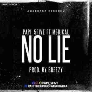 Papi (5Five) - No Lie ft. Medikal (Prod. by DJ Breezy)